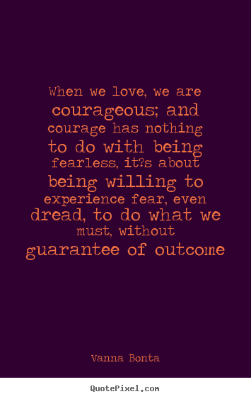 Love sayings - When we love, we are courageous; and courage has..