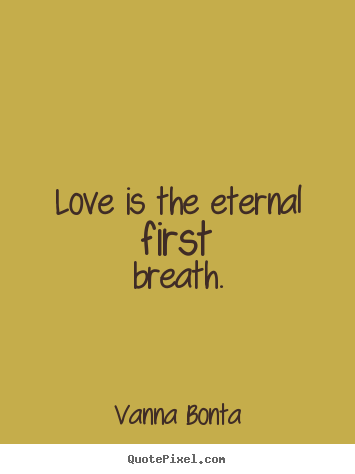 Vanna Bonta picture quotes - Love is the eternal first breath. - Love quotes
