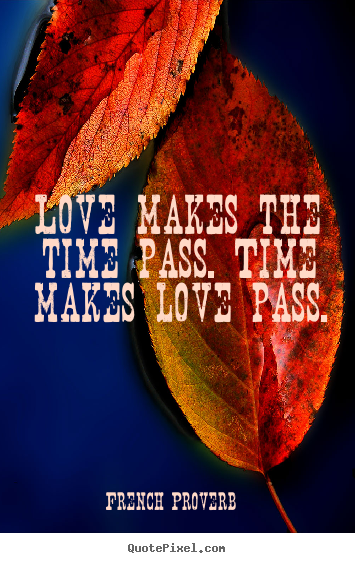 French Proverb picture quotes - Love makes the time pass. time makes love pass. - Love quote