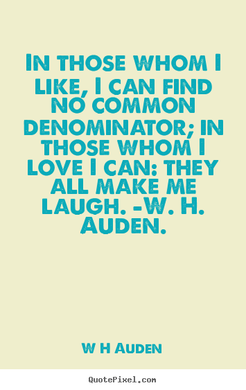 W H Auden picture quotes - In those whom i like, i can find no common denominator;.. - Love quotes