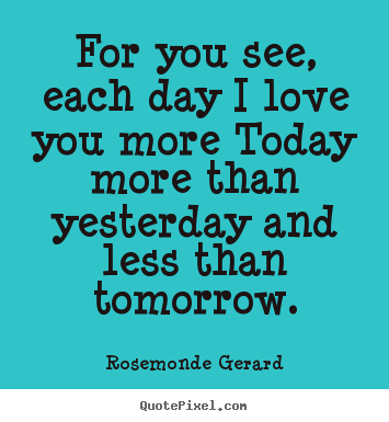 I Love You More Each Day Quotes Tumblr : For you see, each day I love you more Today more than yesterday and ...