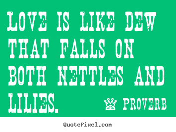 Proverb picture quotes - Love is like dew that falls on both nettles and.. - Love quotes