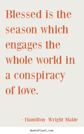 Hamilton  Wright Mabie picture quotes - Blessed is the season which engages the whole world.. - Love quotes