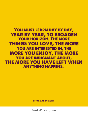 You must learn day by day, year by year, to broaden.. Ethel Barrymore best love quotes