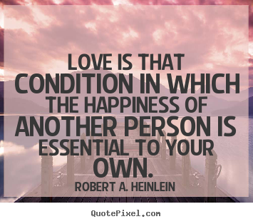 Quotes about love - Love is that condition in which the happiness of another person is essential..