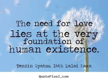 How to make photo quotes about love - The need for love lies at the very foundation of human existence.