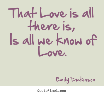 love quote that love is all there is is all we know of