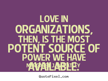 Margaret J. Wheatley picture quotes - Love in organizations, then, is the most potent source.. - Love quotes