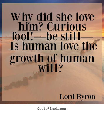 Why did she love him? curious fool!—be still— is human love the growth.. Lord Byron  love quotes