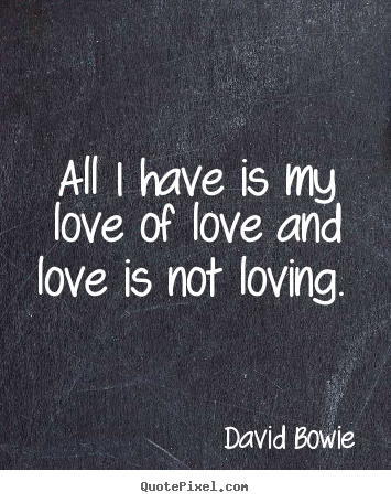 David Bowie picture quotes - All i have is my love of love and love is not.. - Love quotes