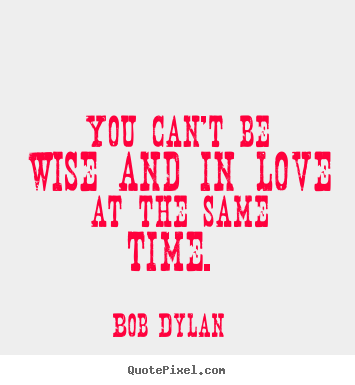 Bob Dylan picture quotes - You can't be wise and in love at the same time... - Love quotes