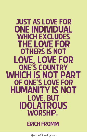 Erich Fromm picture quotes - Just as love for one individual which excludes the love for others.. - Love sayings