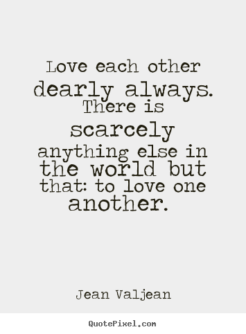 Make personalized picture quotes about love - Love each other dearly always. there is scarcely anything..