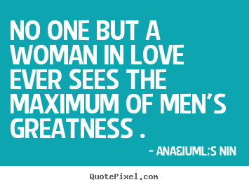 Anaïs Nin poster quote - No one but a woman in love ever sees the maximum of men's greatness ... - Love sayings