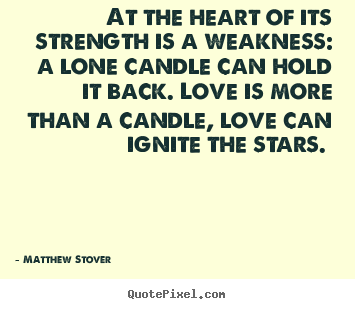 At the heart of its strength is a weakness: a lone candle can.. Matthew Stover greatest love quotes