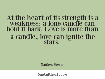 Love Quotes At The Heart Of Its Strength Is A Weakness