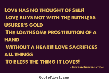 Quotes about love - Love has no thought of self! love buys not with the ruthless..
