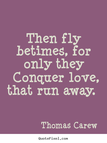 then fly betimes for only they conquer love that run