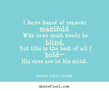 Samuel Taylor Coleridge picture quote - I have heard of reasons manifold why love must needs be blind,.. - Love quotes