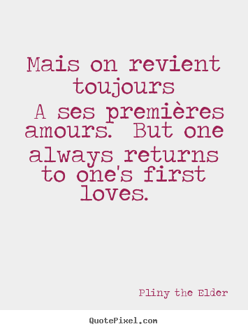 Pliny The Elder pictures sayings - Mais on revient toujours a ses premières amours. but one always.. - Love quotes