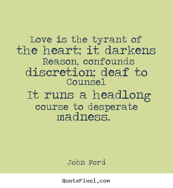 Quotes about love - Love is the tyrant of the heart; it darkens reason, confounds..