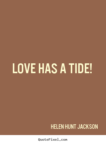 Love has a tide!  Helen Hunt Jackson  love quote