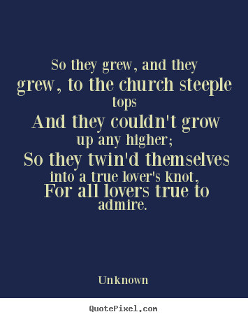 Unknown picture quotes - So they grew, and they grew, to the church steeple tops and they couldn't.. - Love quote