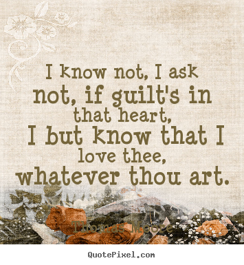 Quotes about love - I know not, i ask not, if guilt's in that..