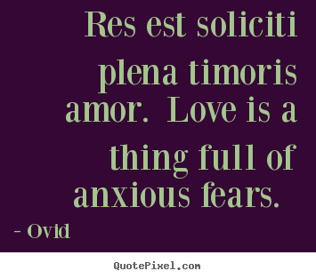 Res est soliciti plena timoris amor. love is a thing full of anxious.. Ovid  love sayings