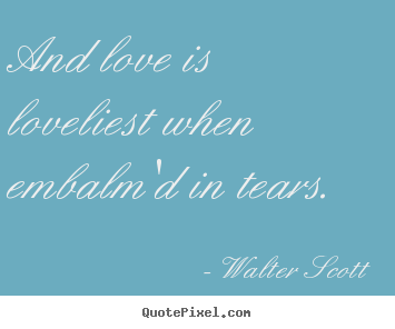 And love is loveliest when embalm'd in tears.  Walter Scott popular love quotes