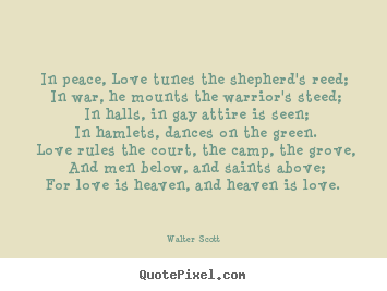 In peace, love tunes the shepherd's reed;.. Walter Scott famous love quote