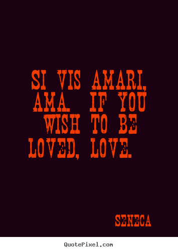 Design your own picture quotes about love - Si vis amari, ama.  if you wish to be loved, love.