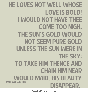 He loves not well whose love is bold! i would not have thee come too.. William Winter best love sayings
