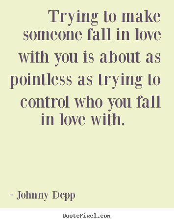 Trying to make someone fall in love with you is.. Johnny Depp greatest love quote