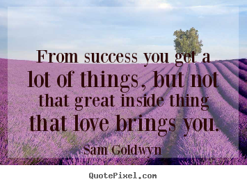 Love quote - From success you get a lot of things, but not..