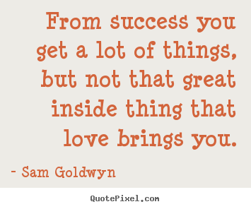 Sam Goldwyn Quotes - From success you get a lot of things, but not ...