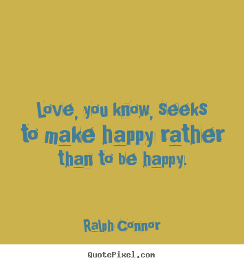 Ralph Connor picture quotes - Love, you know, seeks to make happy rather than to be happy. - Love sayings