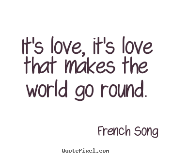 French Song picture quote - It's love, it's love that makes the world go round. - Love quote