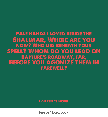 Quotes about love - Pale hands i loved beside the shalimar, where are you now? who..