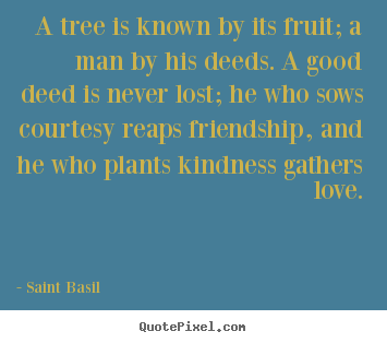 Love quote - A tree is known by its fruit; a man by his deeds. a good deed is never..