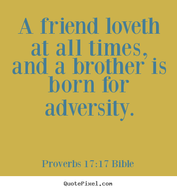 A friend loveth at all times, and a brother is born for adversity. Proverbs 17:17 Bible top love quotes