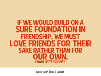 If we would build on a sure foundation in friendship, we must.. Charlotte Bronte greatest love quotes
