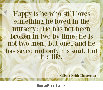 Make picture quotes about love - Happy is he who still loves something he loved in the nursery:..