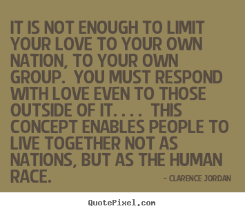 Love quotes - It is not enough to limit your love to your..