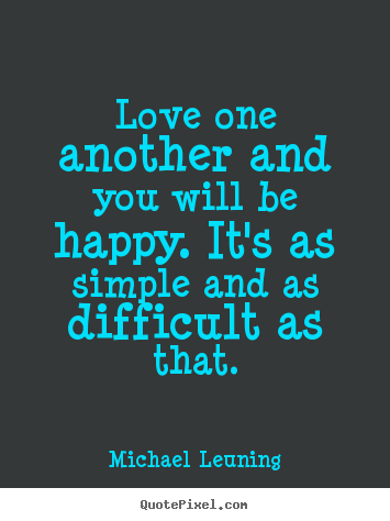 Love one another and you will be happy. it's as simple.. Michael Leuning good love quote
