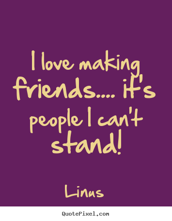 Friends Love Quotes Glamorous Love Quotes  I Love Making Friends.it's People I Can't Stand
