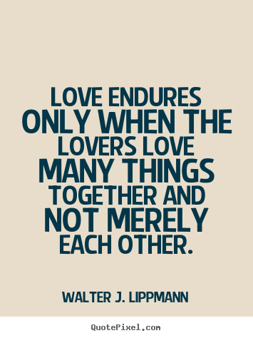 love endures only when the lovers love many things