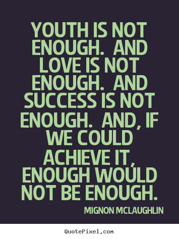 Quotes About Love Not Being Enough : Youth is not enough. And love is not enough. And success is not enough ...