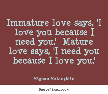 Customize picture quotes about love - Immature love says, 'i love you because i need you.' mature love..