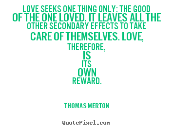 Create graphic photo quotes about love - Love seeks one thing only: the good of the one loved. it leaves..